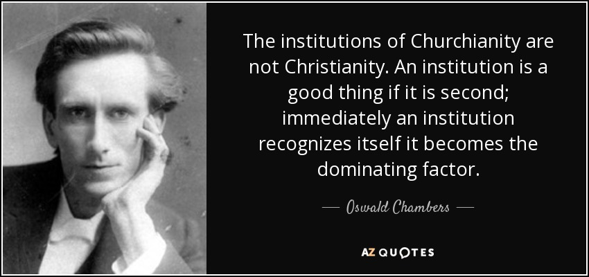 The institutions of Churchianity are not Christianity. An institution is a good thing if it is second; immediately an institution recognizes itself it becomes the dominating factor. - Oswald Chambers