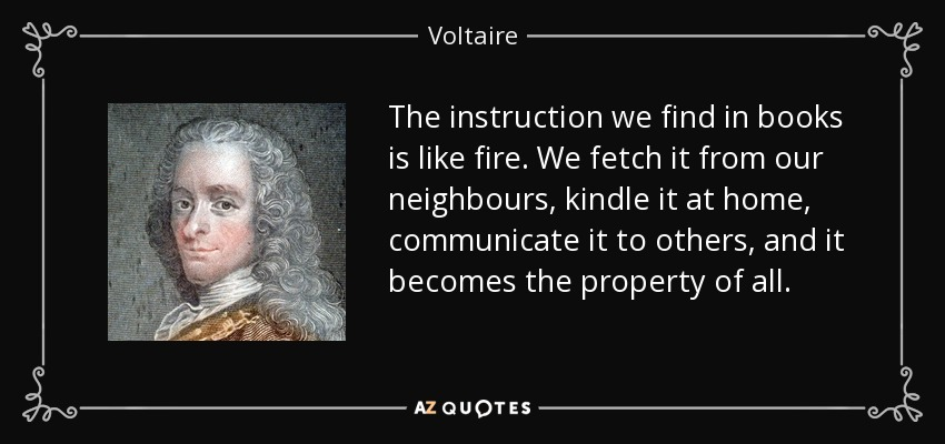 The instruction we find in books is like fire. We fetch it from our neighbours, kindle it at home, communicate it to others, and it becomes the property of all. - Voltaire