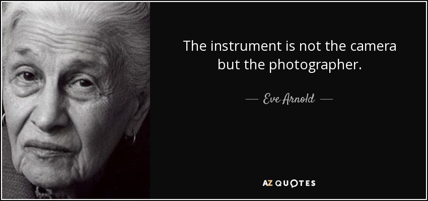 The instrument is not the camera but the photographer. - Eve Arnold