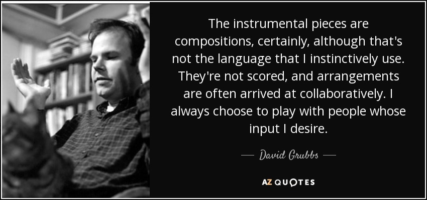 The instrumental pieces are compositions, certainly, although that's not the language that I instinctively use. They're not scored, and arrangements are often arrived at collaboratively. I always choose to play with people whose input I desire. - David Grubbs