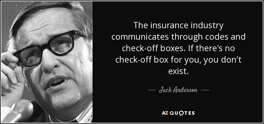 The insurance industry communicates through codes and check-off boxes. If there's no check-off box for you, you don't exist. - Jack Anderson