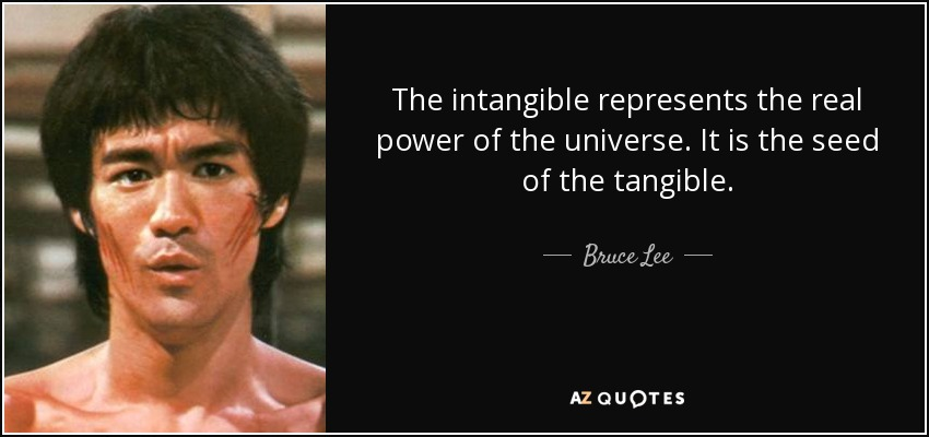 The intangible represents the real power of the universe. It is the seed of the tangible. - Bruce Lee