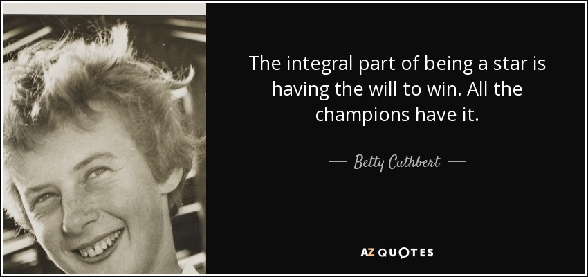 The integral part of being a star is having the will to win. All the champions have it. - Betty Cuthbert