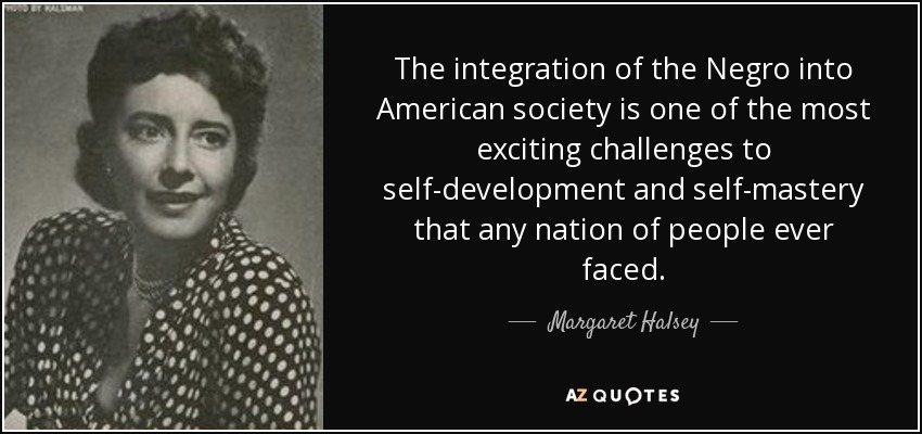 The integration of the Negro into American society is one of the most exciting challenges to self-development and self-mastery that any nation of people ever faced. - Margaret Halsey