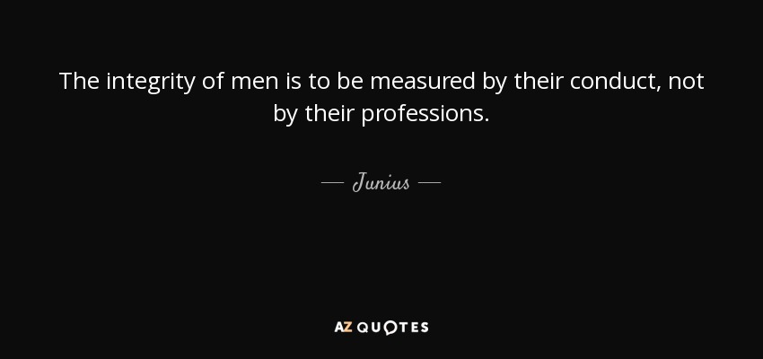 The integrity of men is to be measured by their conduct, not by their professions. - Junius