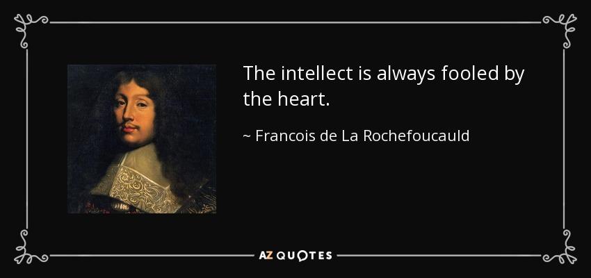 The intellect is always fooled by the heart. - Francois de La Rochefoucauld