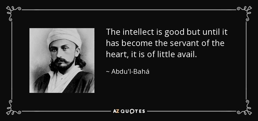The intellect is good but until it has become the servant of the heart, it is of little avail. - Abdu'l-Bahá