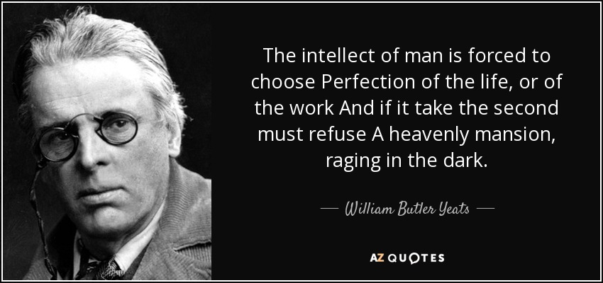 The intellect of man is forced to choose Perfection of the life, or of the work And if it take the second must refuse A heavenly mansion, raging in the dark. - William Butler Yeats