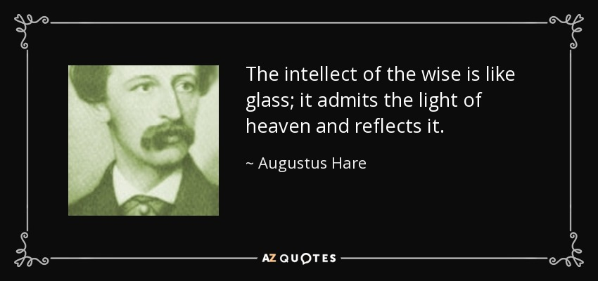 The intellect of the wise is like glass; it admits the light of heaven and reflects it. - Augustus Hare