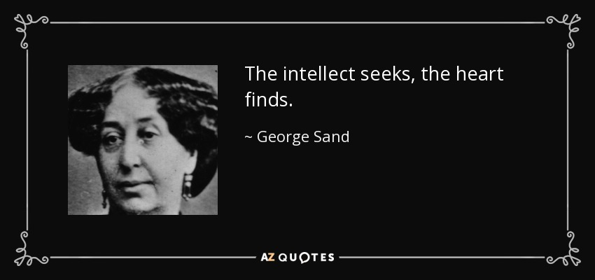 The intellect seeks, the heart finds. - George Sand