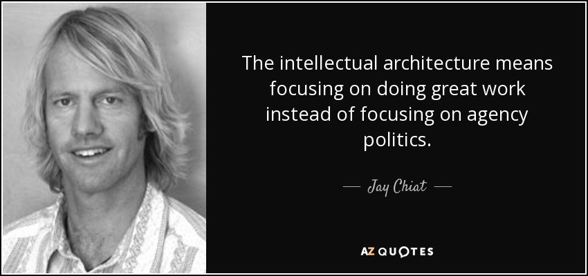The intellectual architecture means focusing on doing great work instead of focusing on agency politics. - Jay Chiat