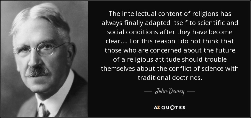 The intellectual content of religions has always finally adapted itself to scientific and social conditions after they have become clear.... For this reason I do not think that those who are concerned about the future of a religious attitude should trouble themselves about the conflict of science with traditional doctrines. - John Dewey