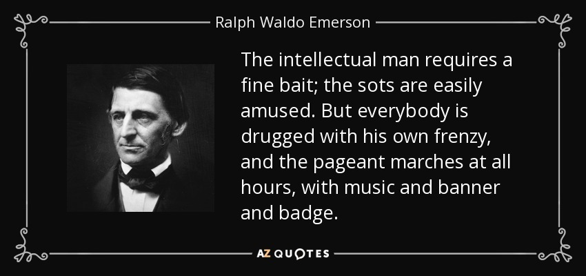 The intellectual man requires a fine bait; the sots are easily amused. But everybody is drugged with his own frenzy, and the pageant marches at all hours, with music and banner and badge. - Ralph Waldo Emerson