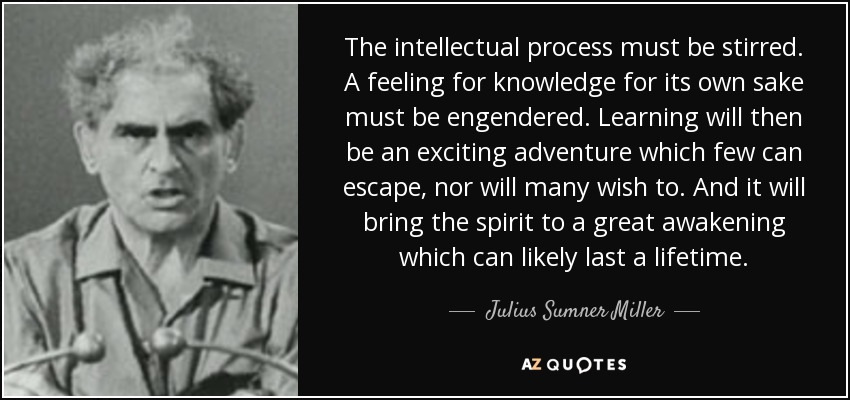 The intellectual process must be stirred. A feeling for knowledge for its own sake must be engendered. Learning will then be an exciting adventure which few can escape, nor will many wish to. And it will bring the spirit to a great awakening which can likely last a lifetime. - Julius Sumner Miller