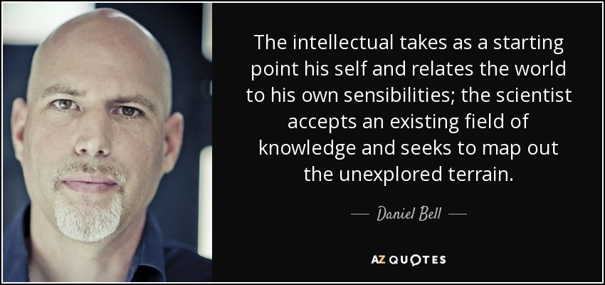 The intellectual takes as a starting point his self and relates the world to his own sensibilities; the scientist accepts an existing field of knowledge and seeks to map out the unexplored terrain. - Daniel Bell