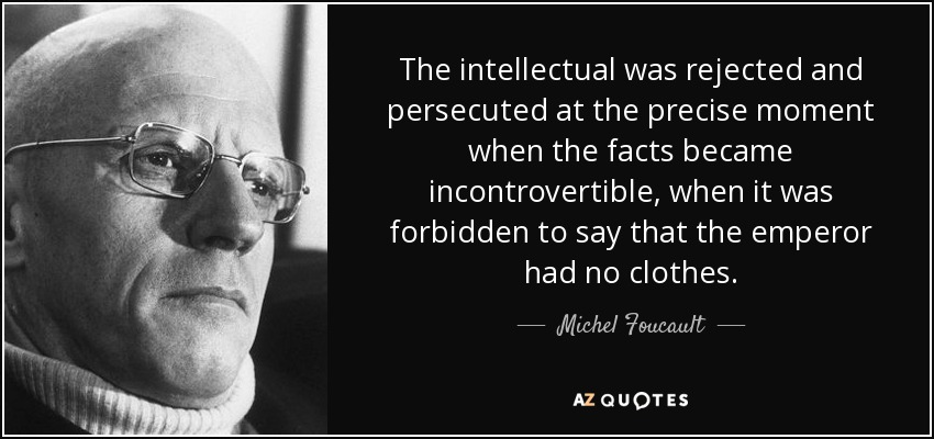 The intellectual was rejected and persecuted at the precise moment when the facts became incontrovertible, when it was forbidden to say that the emperor had no clothes. - Michel Foucault