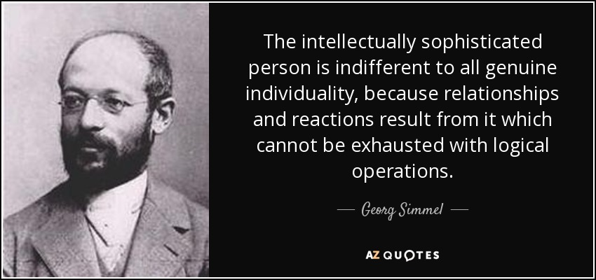 The intellectually sophisticated person is indifferent to all genuine individuality, because relationships and reactions result from it which cannot be exhausted with logical operations. - Georg Simmel