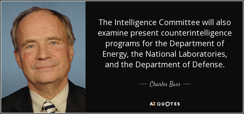 The Intelligence Committee will also examine present counterintelligence programs for the Department of Energy, the National Laboratories, and the Department of Defense. - Charles Bass