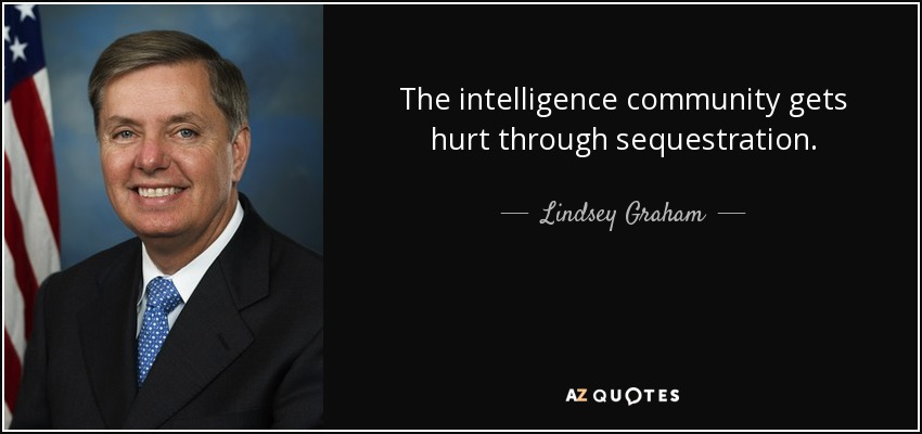 The intelligence community gets hurt through sequestration. - Lindsey Graham
