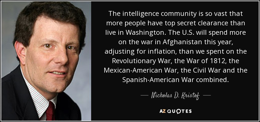 The intelligence community is so vast that more people have top secret clearance than live in Washington. The U.S. will spend more on the war in Afghanistan this year, adjusting for inflation, than we spent on the Revolutionary War, the War of 1812, the Mexican-American War, the Civil War and the Spanish-American War combined. - Nicholas D. Kristof