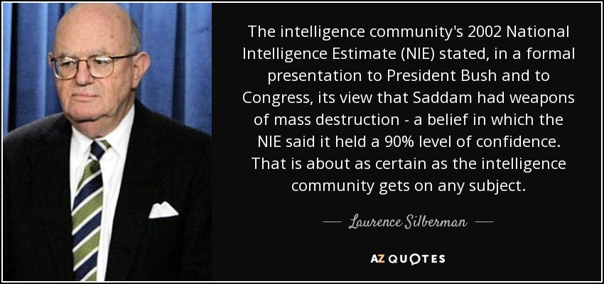 The intelligence community's 2002 National Intelligence Estimate (NIE) stated, in a formal presentation to President Bush and to Congress, its view that Saddam had weapons of mass destruction - a belief in which the NIE said it held a 90% level of confidence. That is about as certain as the intelligence community gets on any subject. - Laurence Silberman