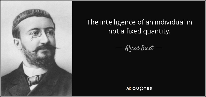 The intelligence of an individual in not a fixed quantity. - Alfred Binet