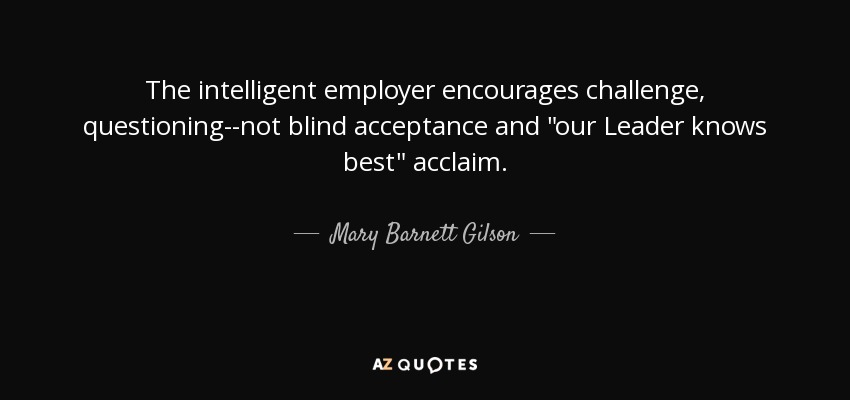 The intelligent employer encourages challenge, questioning--not blind acceptance and