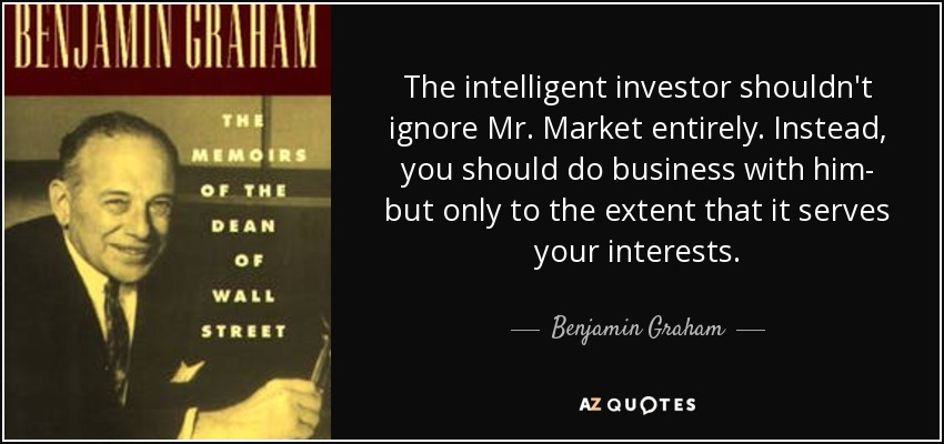 The intelligent investor shouldn't ignore Mr. Market entirely. Instead, you should do business with him- but only to the extent that it serves your interests. - Benjamin Graham