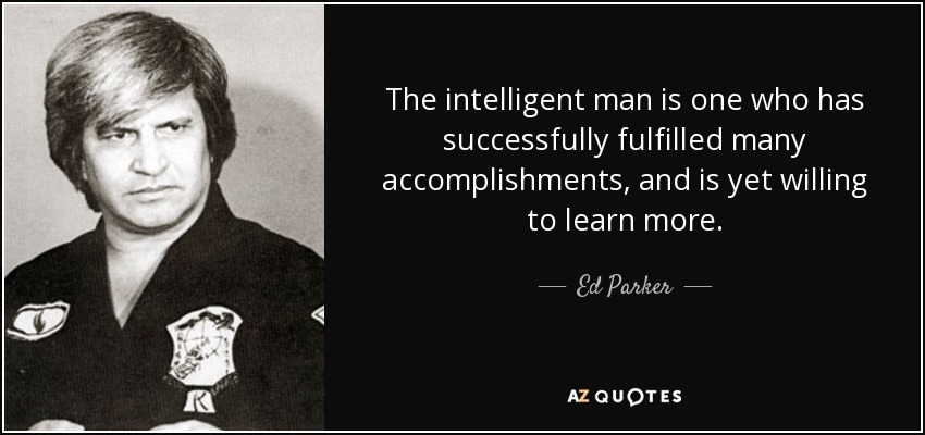 The intelligent man is one who has successfully fulfilled many accomplishments, and is yet willing to learn more. - Ed Parker