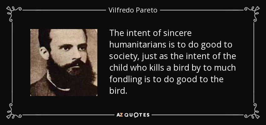 The intent of sincere humanitarians is to do good to society, just as the intent of the child who kills a bird by to much fondling is to do good to the bird. - Vilfredo Pareto