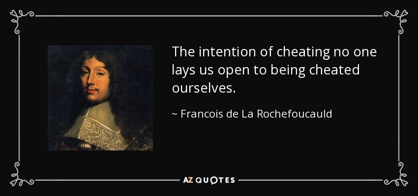 The intention of cheating no one lays us open to being cheated ourselves. - Francois de La Rochefoucauld