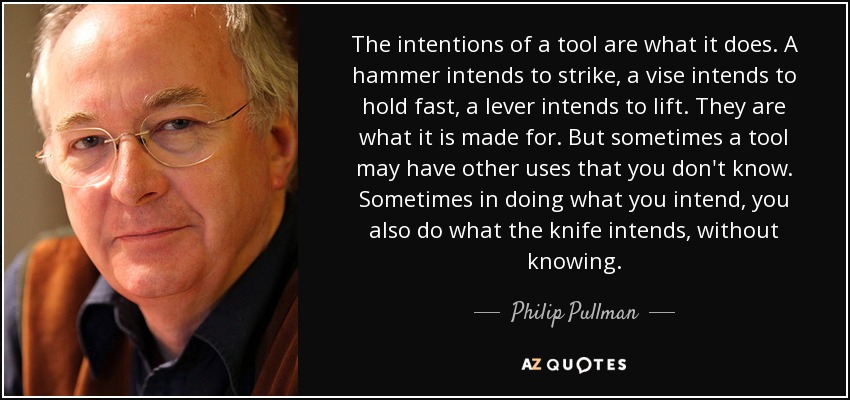 The intentions of a tool are what it does. A hammer intends to strike, a vise intends to hold fast, a lever intends to lift. They are what it is made for. But sometimes a tool may have other uses that you don't know. Sometimes in doing what you intend, you also do what the knife intends, without knowing. - Philip Pullman