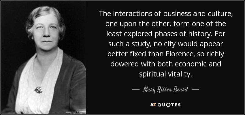 The interactions of business and culture, one upon the other, form one of the least explored phases of history. For such a study, no city would appear better fixed than Florence, so richly dowered with both economic and spiritual vitality. - Mary Ritter Beard