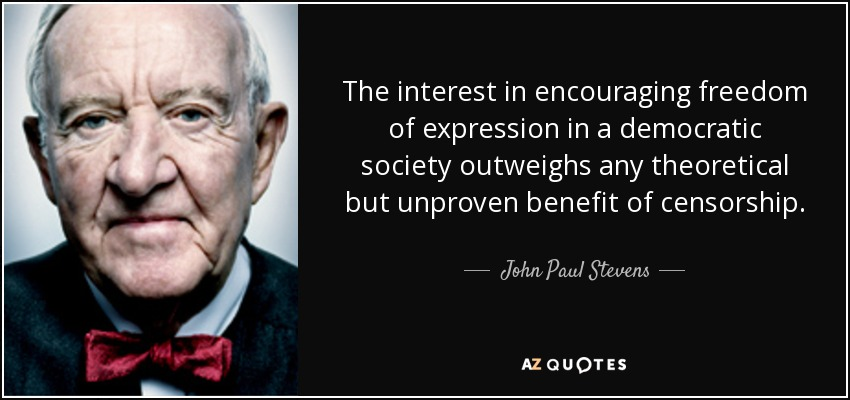 The interest in encouraging freedom of expression in a democratic society outweighs any theoretical but unproven benefit of censorship. - John Paul Stevens