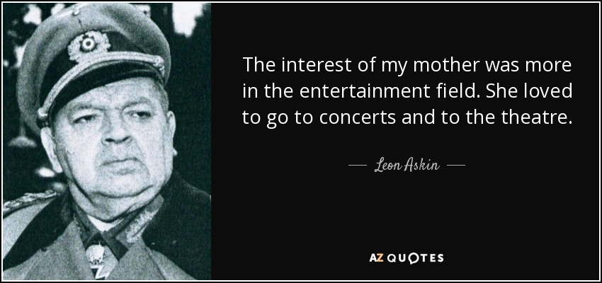 The interest of my mother was more in the entertainment field. She loved to go to concerts and to the theatre. - Leon Askin