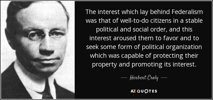 The interest which lay behind Federalism was that of well-to-do citizens in a stable political and social order, and this interest aroused them to favor and to seek some form of political organization which was capable of protecting their property and promoting its interest. - Herbert Croly