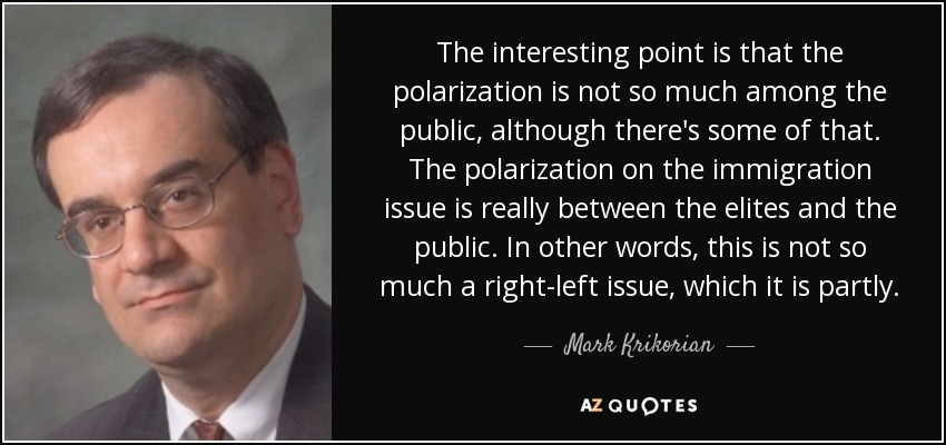 The interesting point is that the polarization is not so much among the public, although there's some of that. The polarization on the immigration issue is really between the elites and the public. In other words, this is not so much a right-left issue, which it is partly. - Mark Krikorian