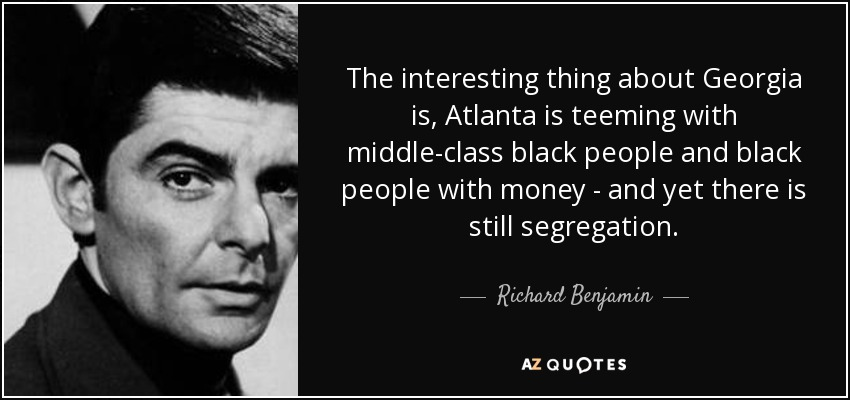 The interesting thing about Georgia is, Atlanta is teeming with middle-class black people and black people with money - and yet there is still segregation. - Richard Benjamin