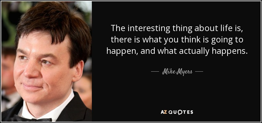 The interesting thing about life is, there is what you think is going to happen, and what actually happens. - Mike Myers