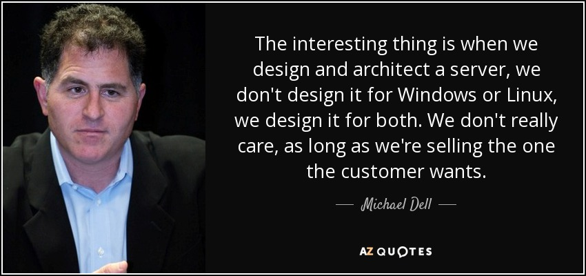The interesting thing is when we design and architect a server, we don't design it for Windows or Linux, we design it for both. We don't really care, as long as we're selling the one the customer wants. - Michael Dell