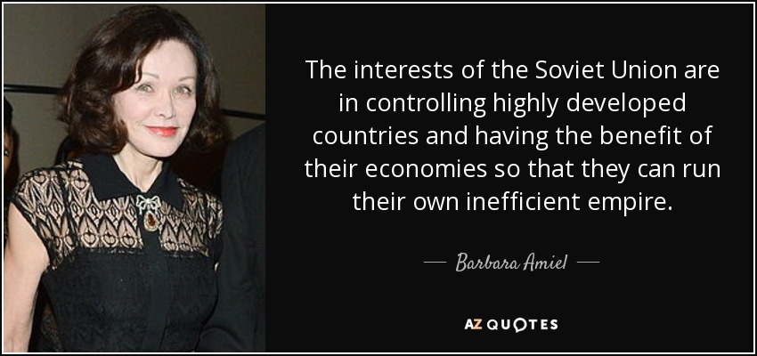 The interests of the Soviet Union are in controlling highly developed countries and having the benefit of their economies so that they can run their own inefficient empire. - Barbara Amiel