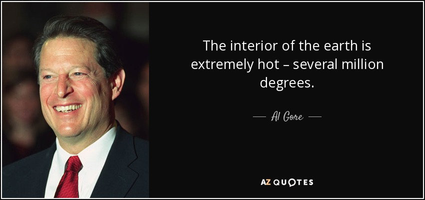 The interior of the earth is extremely hot – several million degrees. - Al Gore