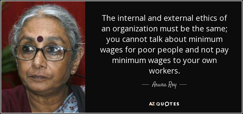 The internal and external ethics of an organization must be the same; you cannot talk about minimum wages for poor people and not pay minimum wages to your own workers. - Aruna Roy