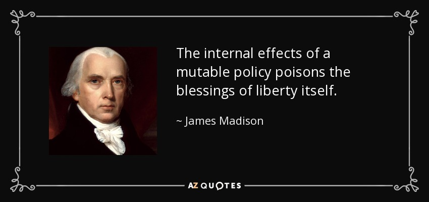 The internal effects of a mutable policy poisons the blessings of liberty itself. - James Madison