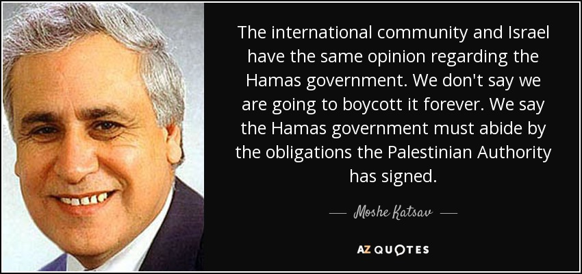 The international community and Israel have the same opinion regarding the Hamas government. We don't say we are going to boycott it forever. We say the Hamas government must abide by the obligations the Palestinian Authority has signed. - Moshe Katsav