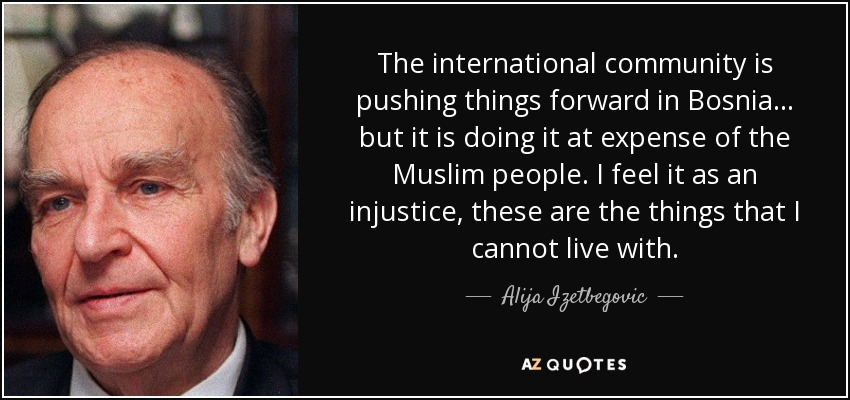 The international community is pushing things forward in Bosnia... but it is doing it at expense of the Muslim people. I feel it as an injustice, these are the things that I cannot live with. - Alija Izetbegovic