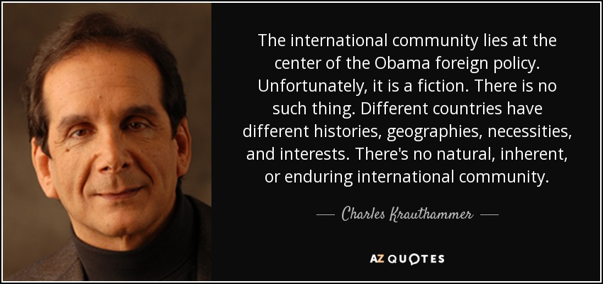 The international community lies at the center of the Obama foreign policy. Unfortunately, it is a fiction. There is no such thing. Different countries have different histories, geographies, necessities, and interests. There's no natural, inherent, or enduring international community. - Charles Krauthammer