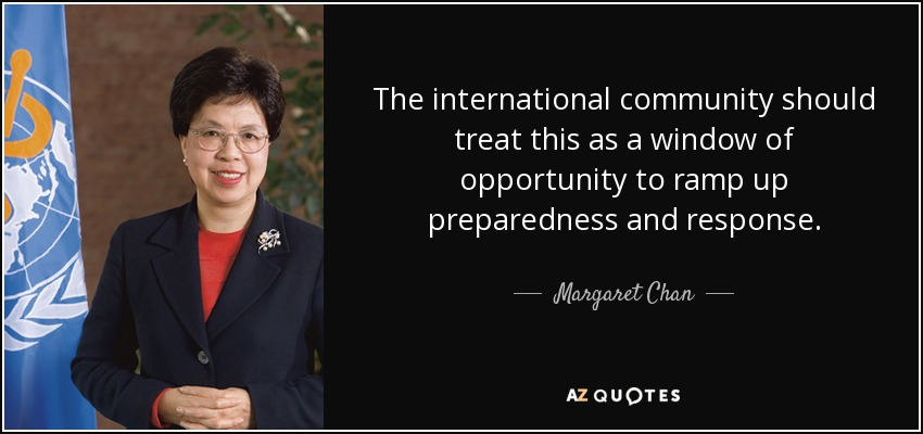 The international community should treat this as a window of opportunity to ramp up preparedness and response. - Margaret Chan