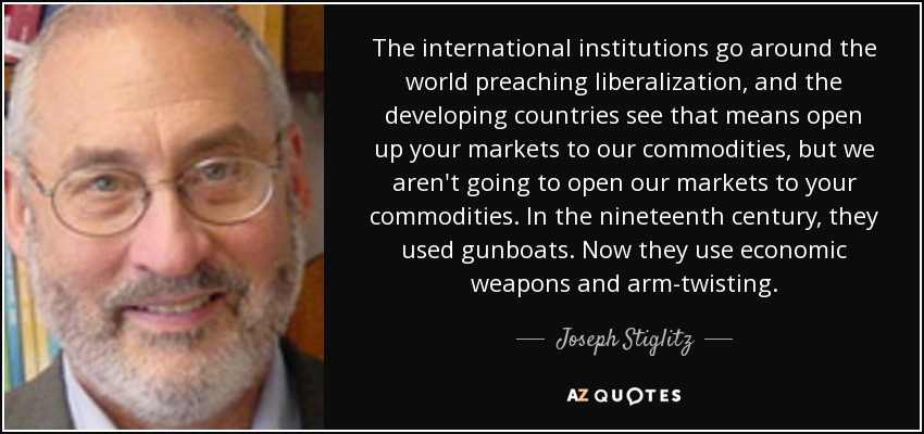 The international institutions go around the world preaching liberalization, and the developing countries see that means open up your markets to our commodities, but we aren't going to open our markets to your commodities. In the nineteenth century, they used gunboats. Now they use economic weapons and arm-twisting. - Joseph Stiglitz