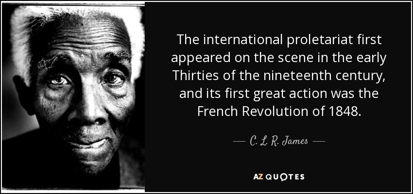 The international proletariat first appeared on the scene in the early Thirties of the nineteenth century, and its first great action was the French Revolution of 1848. - C. L. R. James